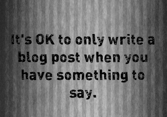 Why not try only blogging when you have something to say?