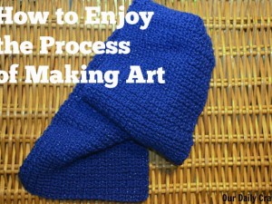 learn to enjoy the process of making art